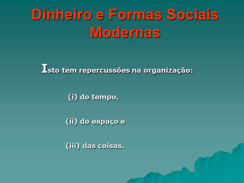 Dinheiro e Formas Sociais Modernas I sto tem repercussões na organização: (i) do tempo, (i) do tempo, (ii) do espaço e (iii) das coisas.