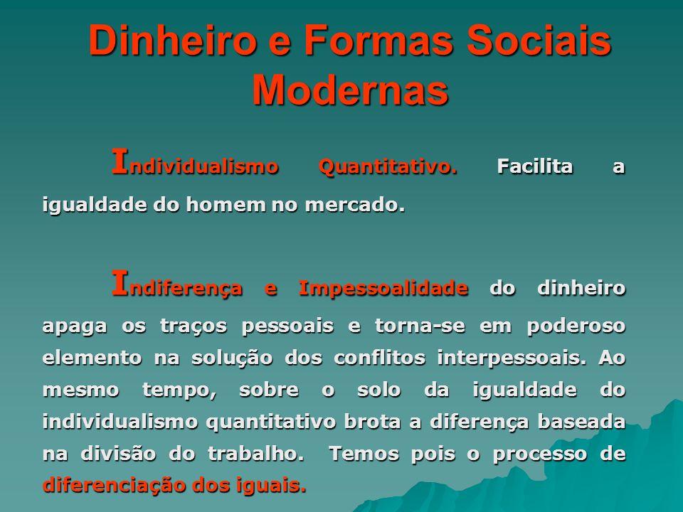 Dinheiro e Formas Sociais Modernas I ndividualismo Quantitativo. Facilita a igualdade do homem no mercado. I ndiferença e Impessoalidade do dinheiro a