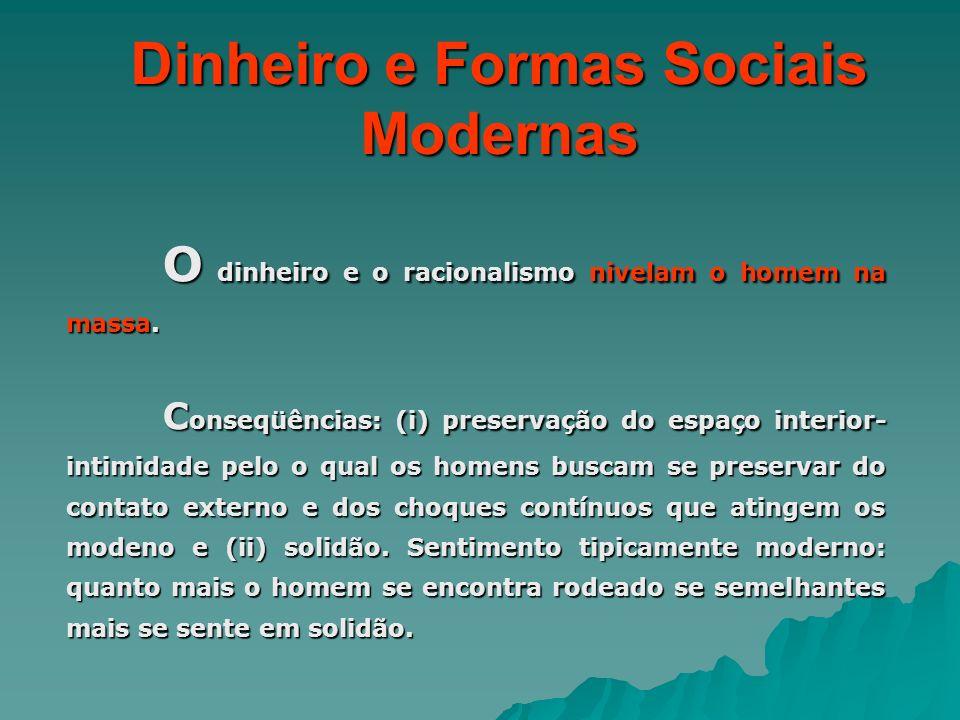 Dinheiro e Formas Sociais Modernas O dinheiro e o racionalismo nivelam o homem na massa. C onseqüências: (i) preservação do espaço interior- intimidad