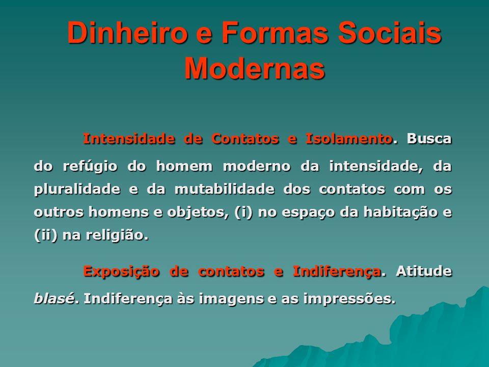 Dinheiro e Formas Sociais Modernas Intensidade de Contatos e Isolamento. Busca do refúgio do homem moderno da intensidade, da pluralidade e da mutabil