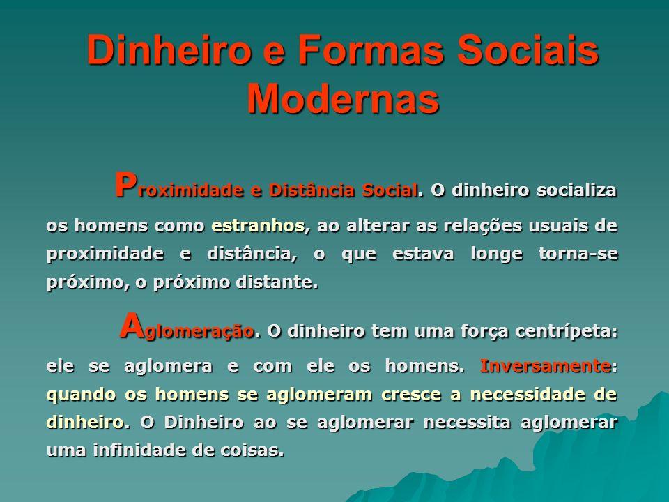 Dinheiro e Formas Sociais Modernas P roximidade e Distância Social. O dinheiro socializa os homens como estranhos, ao alterar as relações usuais de pr