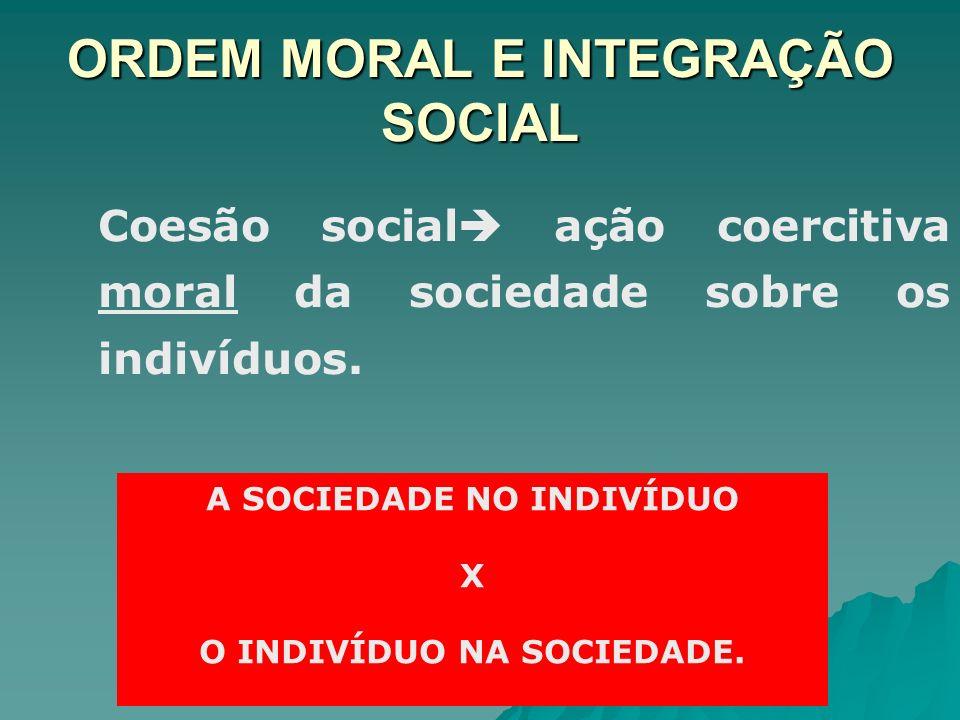 ORDEM MORAL E INTEGRAÇÃO SOCIAL Coesão social ação coercitiva moral da sociedade sobre os indivíduos. A SOCIEDADE NO INDIVÍDUO X O INDIVÍDUO NA SOCIED