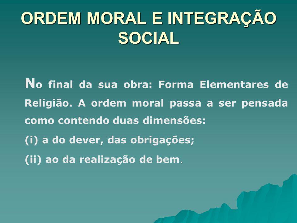 ORDEM MORAL E INTEGRAÇÃO SOCIAL N o final da sua obra: Forma Elementares de Religião. A ordem moral passa a ser pensada como contendo duas dimensões: