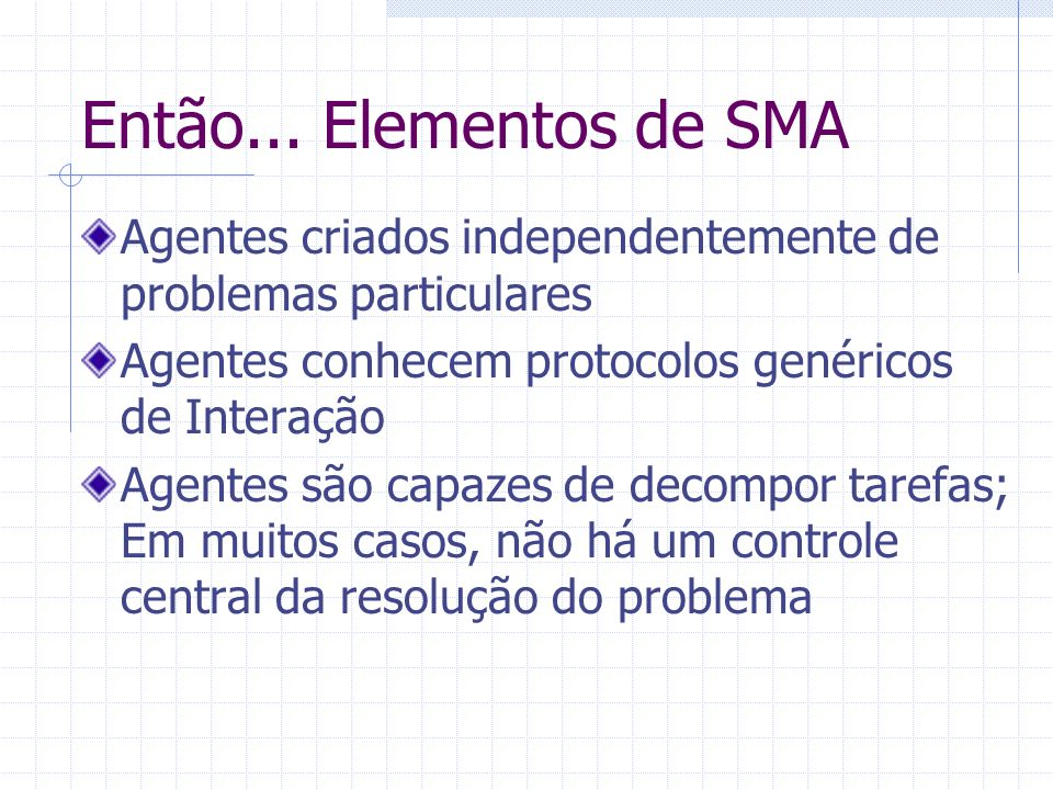 Então... Elementos de SMA Agentes criados independentemente de problemas particulares Agentes conhecem protocolos genéricos de Interação Agentes são c
