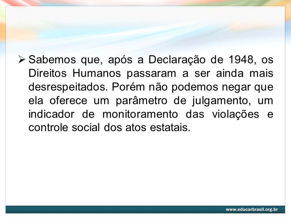 Sabemos que, após a Declaração de 1948, os Direitos Humanos passaram a ser ainda mais desrespeitados. Porém não podemos negar que ela oferece um parâm
