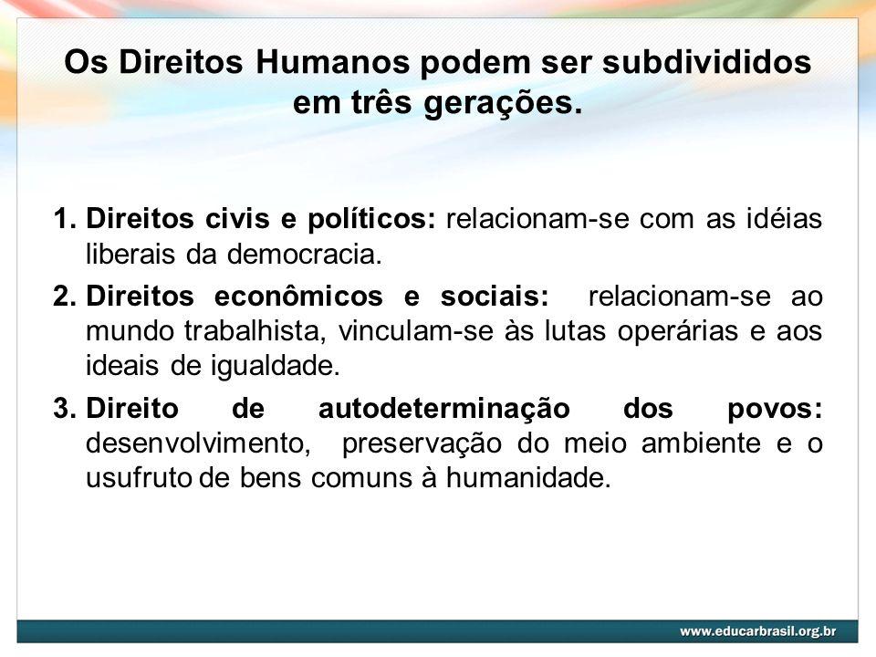 Os Direitos Humanos podem ser subdivididos em três gerações. 1.Direitos civis e políticos: relacionam-se com as idéias liberais da democracia. 2.Direi