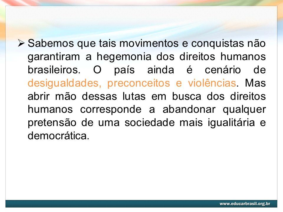 Sabemos que tais movimentos e conquistas não garantiram a hegemonia dos direitos humanos brasileiros. O país ainda é cenário de desigualdades, preconc