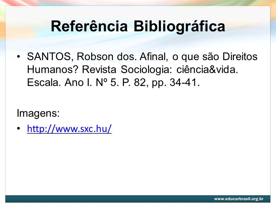Referência Bibliográfica SANTOS, Robson dos. Afinal, o que são Direitos Humanos? Revista Sociologia: ciência&vida. Escala. Ano I. Nº 5. P. 82, pp. 34-