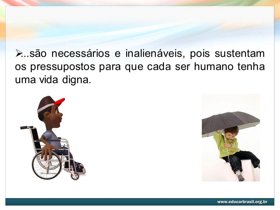 ...são necessários e inalienáveis, pois sustentam os pressupostos para que cada ser humano tenha uma vida digna.