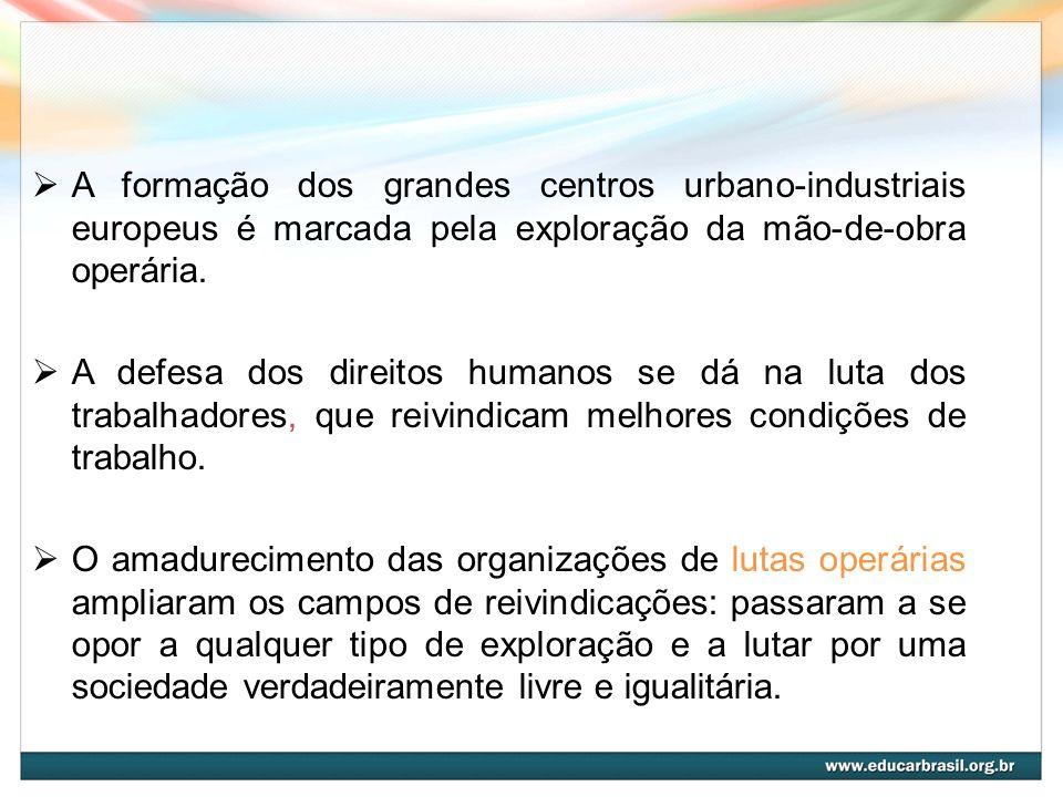A formação dos grandes centros urbano-industriais europeus é marcada pela exploração da mão-de-obra operária. A defesa dos direitos humanos se dá na l