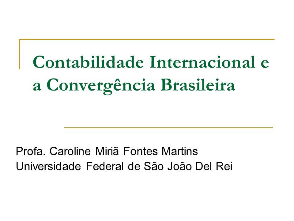 Contabilidade Internacional e a Convergência Brasileira Profa. Caroline Miriã Fontes Martins Universidade Federal de São João Del Rei