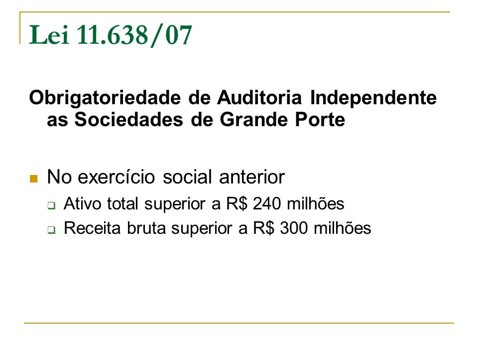 Lei 11.638/07 Obrigatoriedade de Auditoria Independente as Sociedades de Grande Porte No exercício social anterior Ativo total superior a R$ 240 milhõ