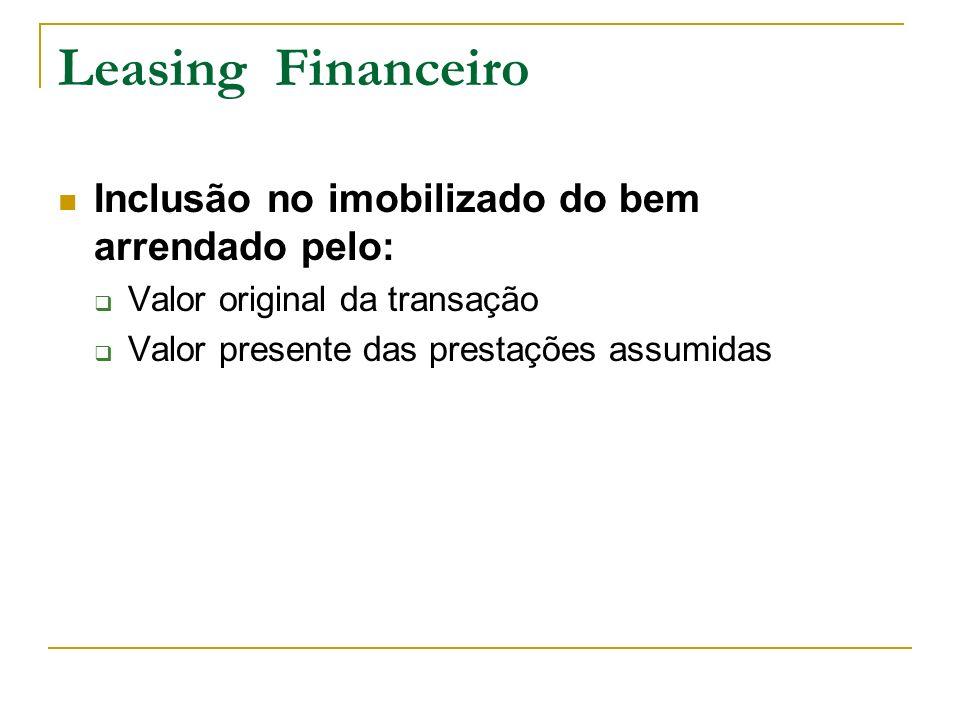 Leasing Financeiro Inclusão no imobilizado do bem arrendado pelo: Valor original da transação Valor presente das prestações assumidas