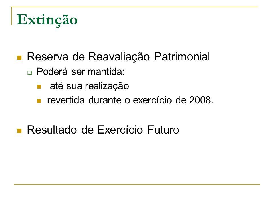 Extinção Reserva de Reavaliação Patrimonial Poderá ser mantida: até sua realização revertida durante o exercício de 2008. Resultado de Exercício Futur