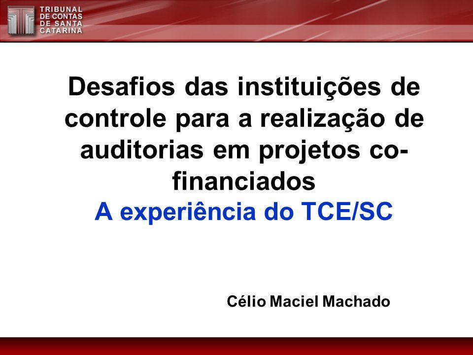 Desafios das instituições de controle para a realização de auditorias em projetos co- financiados A experiência do TCE/SC Célio Maciel Machado