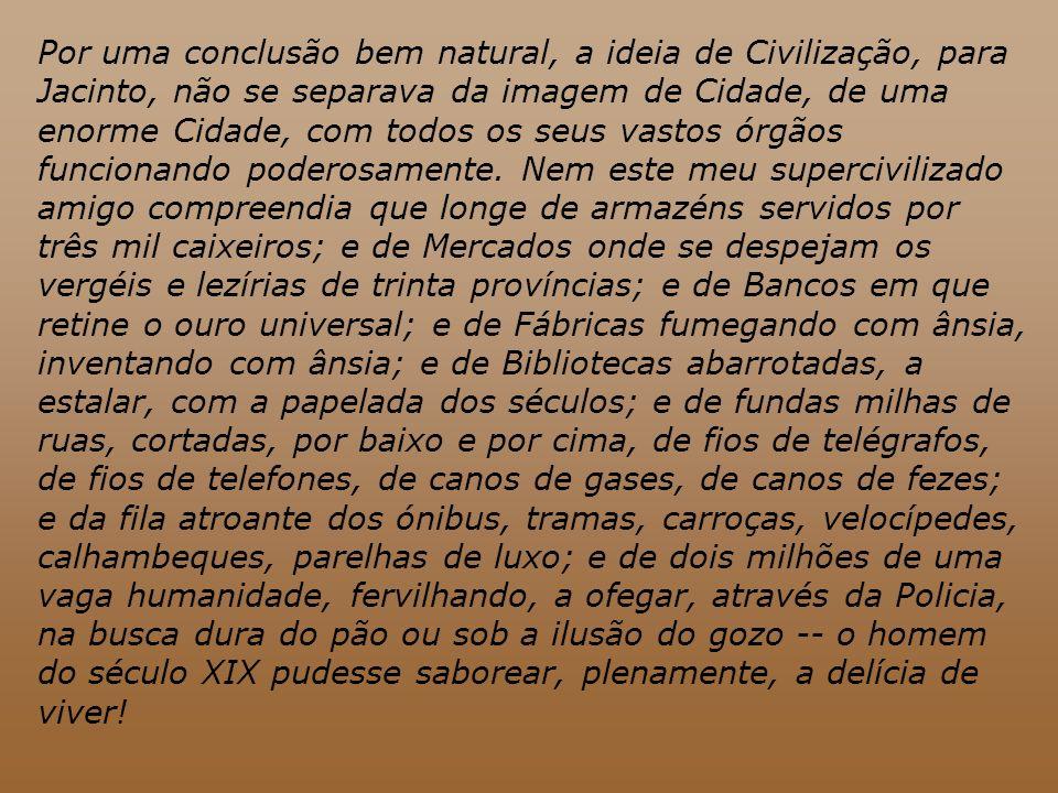 Por uma conclusão bem natural, a ideia de Civilização, para Jacinto, não se separava da imagem de Cidade, de uma enorme Cidade, com todos os seus vast