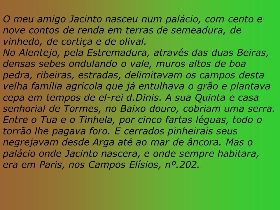 O meu amigo Jacinto nasceu num palácio, com cento e nove contos de renda em terras de semeadura, de vinhedo, de cortiça e de olival. No Alentejo, pela