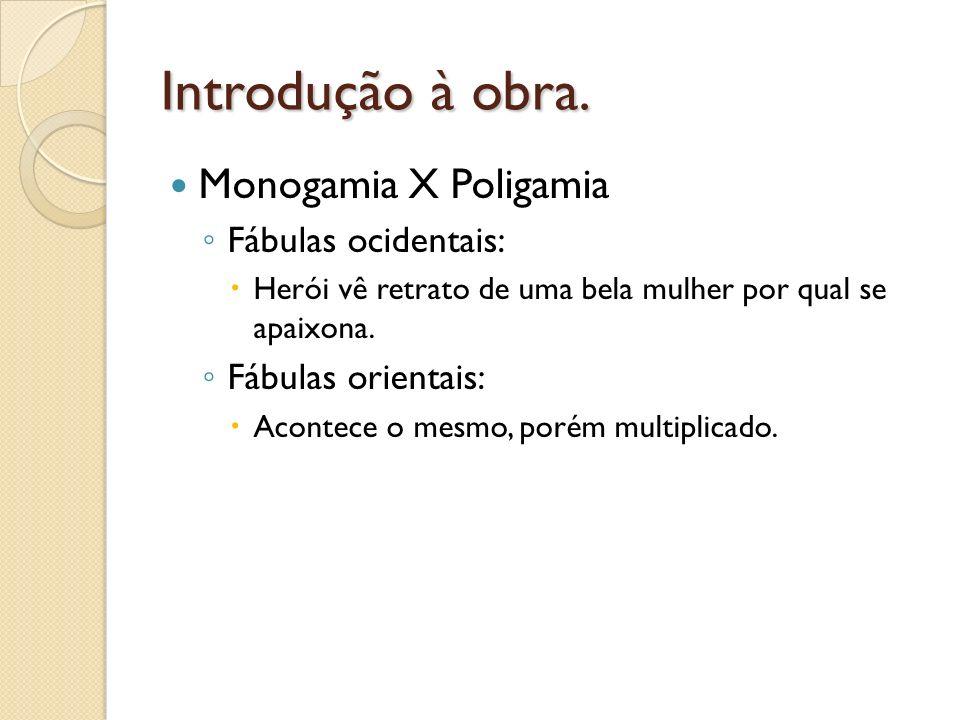 Introdução à obra. Monogamia X Poligamia Fábulas ocidentais: Herói vê retrato de uma bela mulher por qual se apaixona. Fábulas orientais: Acontece o m