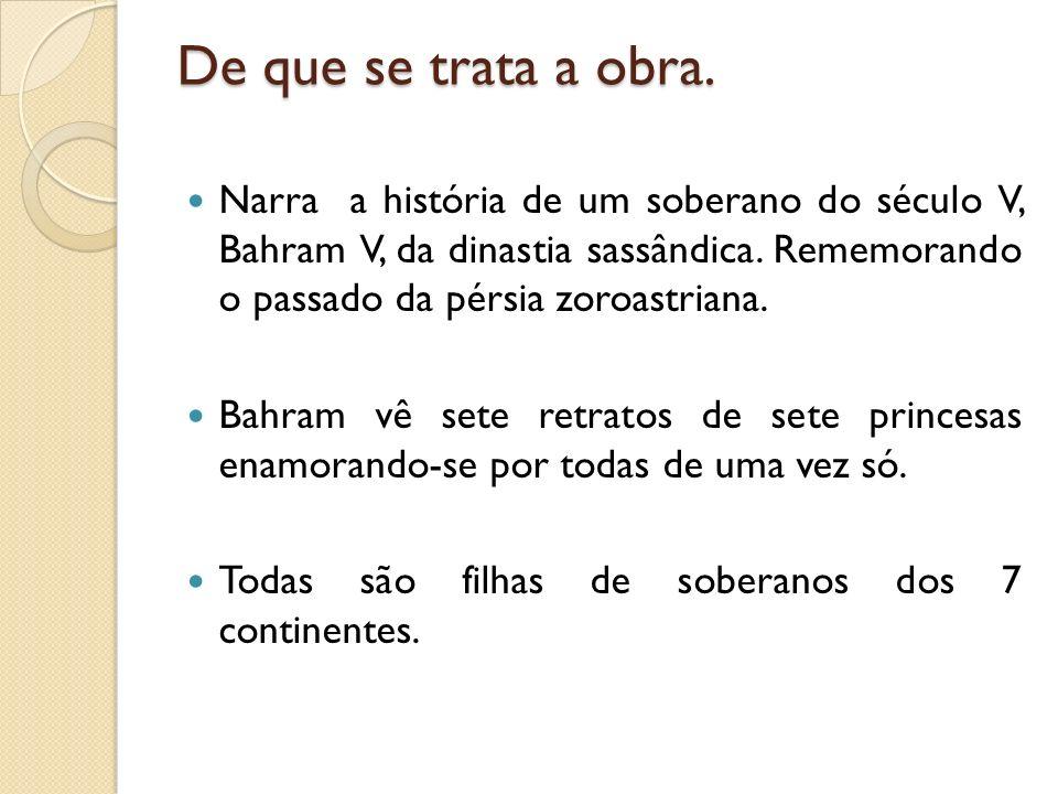 De que se trata a obra. Narra a história de um soberano do século V, Bahram V, da dinastia sassândica. Rememorando o passado da pérsia zoroastriana. B