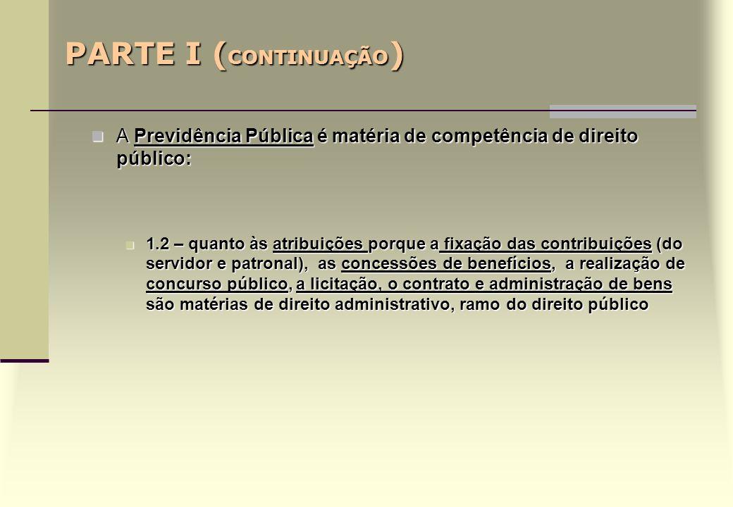 PARTE I ( CONTINUAÇÃO ) A Previdência Pública é matéria de competência de direito público: A Previdência Pública é matéria de competência de direito público: 1.2 – quanto às atribuições porque a fixação das contribuições (do servidor e patronal), as concessões de benefícios, a realização de concurso público, a licitação, o contrato e administração de bens são matérias de direito administrativo, ramo do direito público 1.2 – quanto às atribuições porque a fixação das contribuições (do servidor e patronal), as concessões de benefícios, a realização de concurso público, a licitação, o contrato e administração de bens são matérias de direito administrativo, ramo do direito público