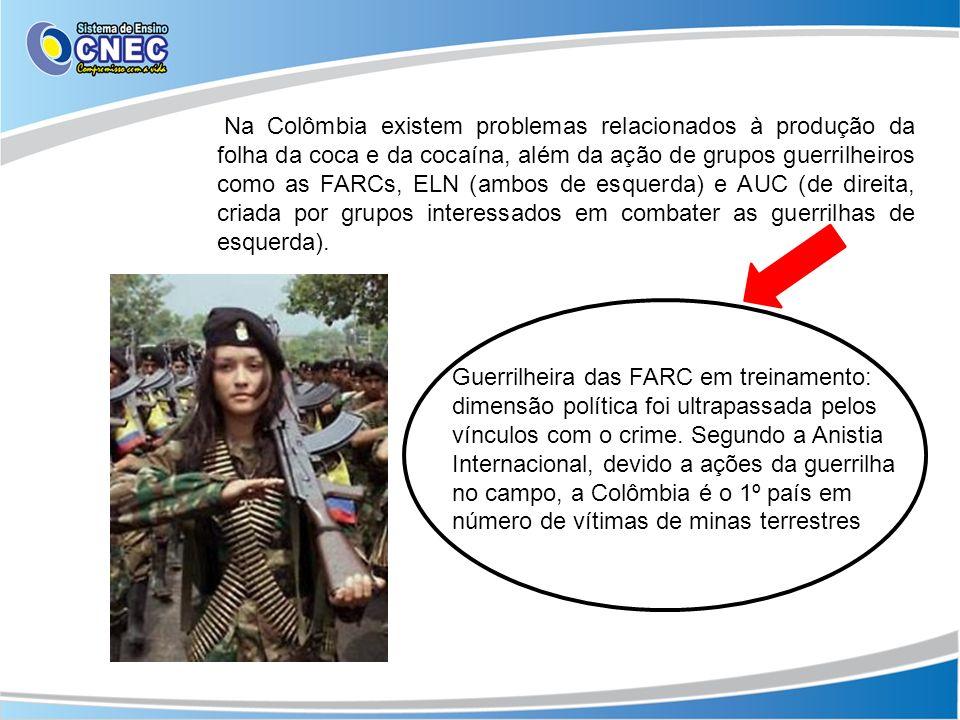 Na Colômbia existem problemas relacionados à produção da folha da coca e da cocaína, além da ação de grupos guerrilheiros como as FARCs, ELN (ambos de