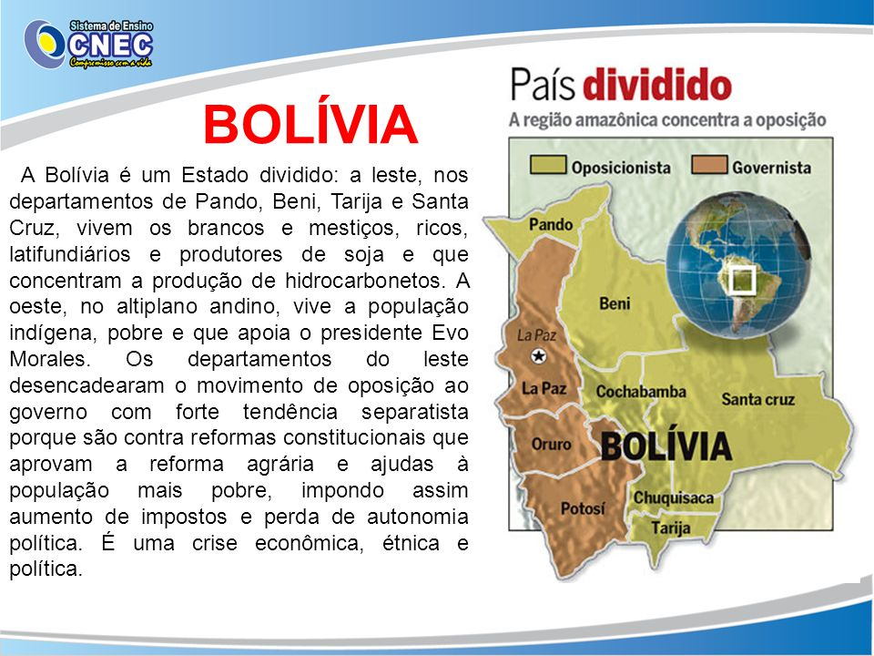 A Bolívia é um Estado dividido: a leste, nos departamentos de Pando, Beni, Tarija e Santa Cruz, vivem os brancos e mestiços, ricos, latifundiários e p