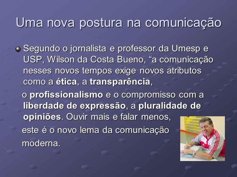Uma nova postura na comunicação Segundo o jornalista e professor da Umesp e USP, Wilson da Costa Bueno, a comunicação nesses novos tempos exige novos
