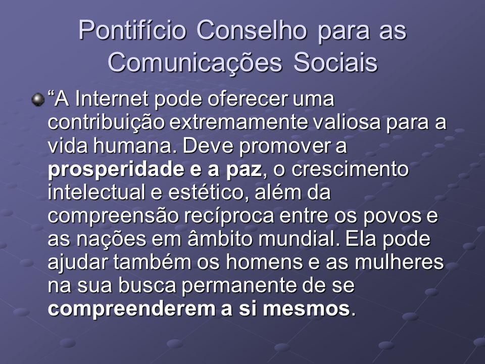 Pontifício Conselho para as Comunicações Sociais A Internet pode oferecer uma contribuição extremamente valiosa para a vida humana. Deve promover a pr