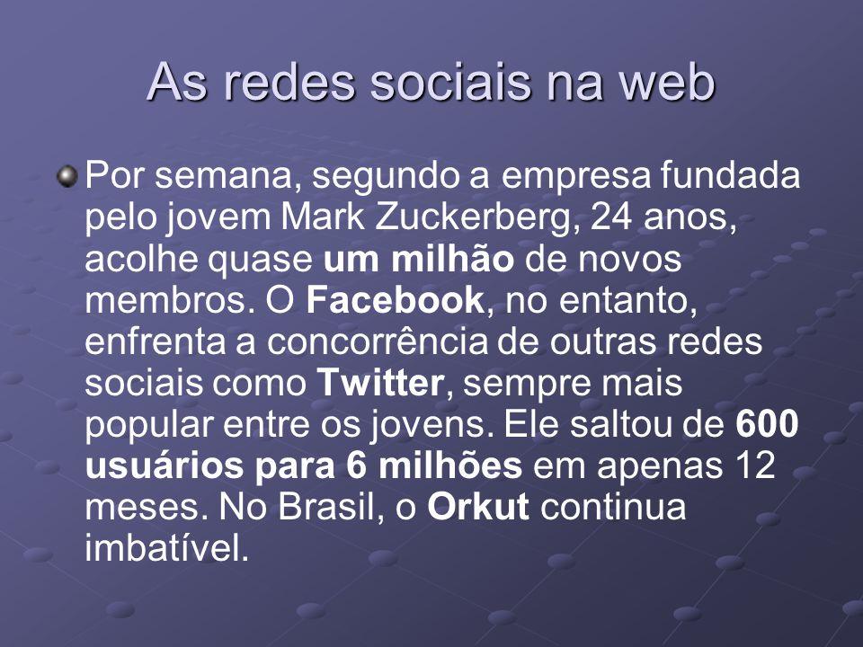 As redes sociais na web Por semana, segundo a empresa fundada pelo jovem Mark Zuckerberg, 24 anos, acolhe quase um milhão de novos membros. O Facebook