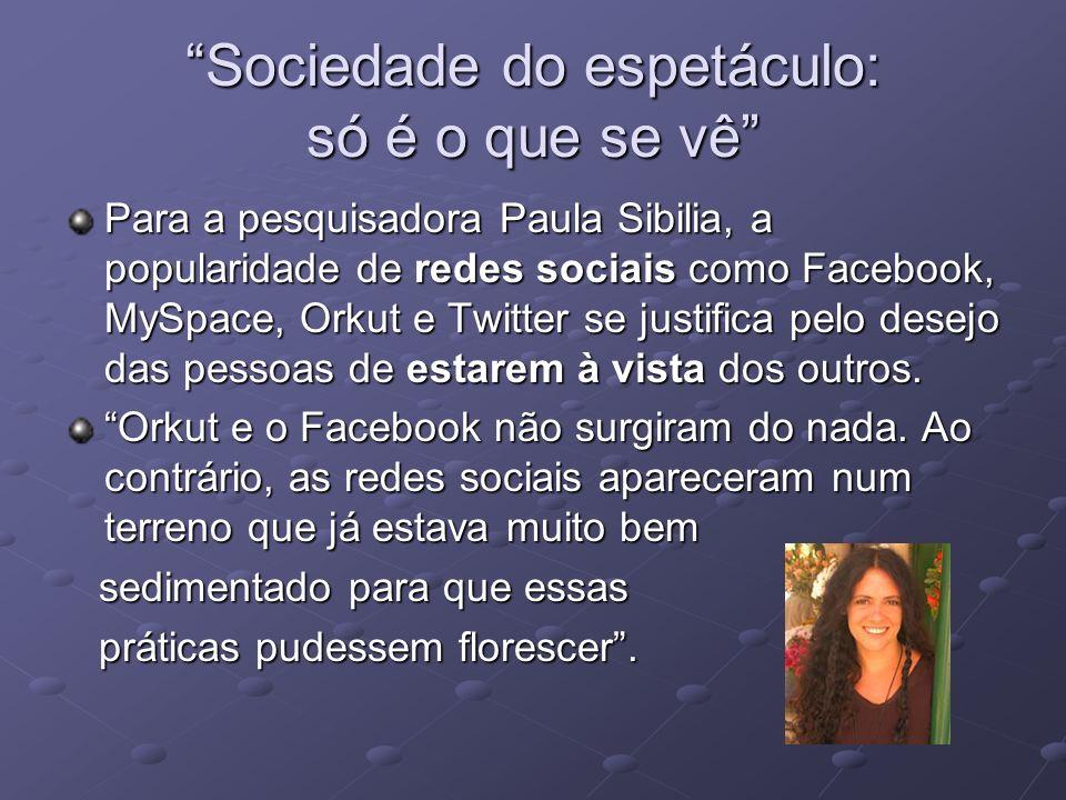Sociedade do espetáculo: só é o que se vê Para a pesquisadora Paula Sibilia, a popularidade de redes sociais como Facebook, MySpace, Orkut e Twitter s