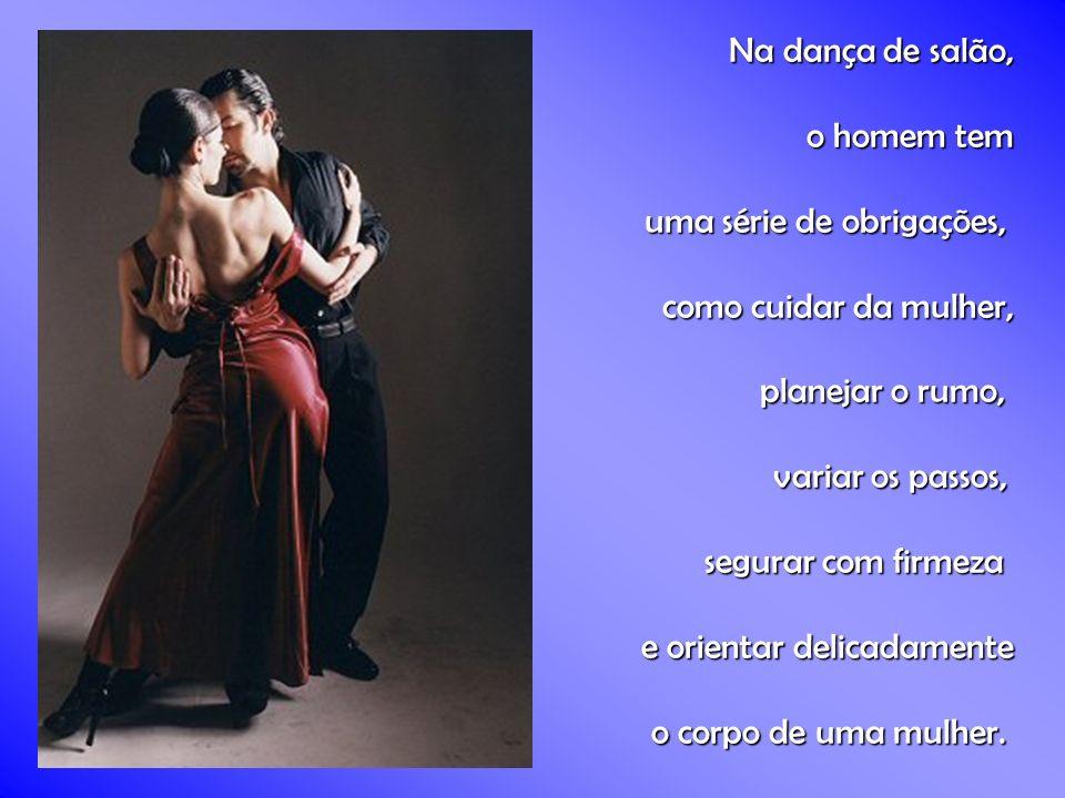 Na dança de salão, o homem tem uma série de obrigações, uma série de obrigações, como cuidar da mulher, planejar o rumo, variar os passos, segurar com firmeza e orientar delicadamente o corpo de uma mulher.