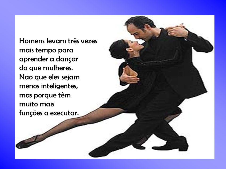 Homens levam três vezes mais tempo para mais tempo para aprender a dançar aprender a dançar do que mulheres.
