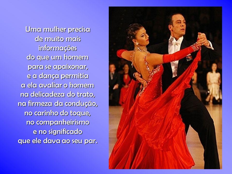 Uma mulher precisa de muito mais informações do que um homem para se apaixonar, e a dança permitia a ela avaliar o homem na delicadeza do trato, na firmeza da condução, no carinho do toque, no companheirismo e no significado que ele dava ao seu par.