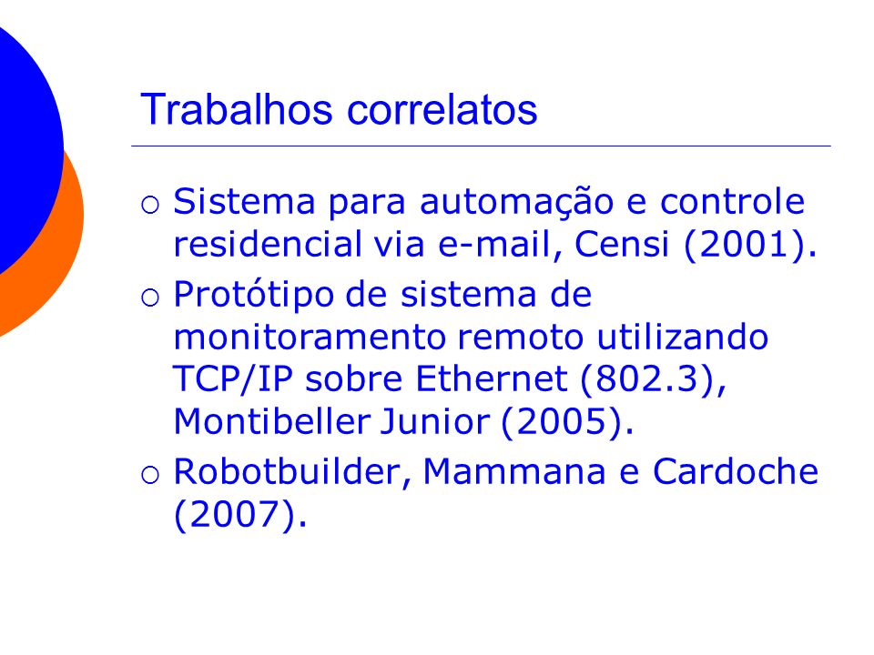 Trabalhos correlatos Sistema para automação e controle residencial via e-mail, Censi (2001). Protótipo de sistema de monitoramento remoto utilizando T