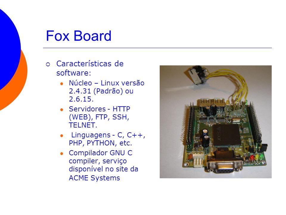 Fox Board Características de software : Núcleo – Linux versão 2.4.31 (Padrão) ou 2.6.15. Servidores - HTTP (WEB), FTP, SSH, TELNET. Linguagens - C, C+