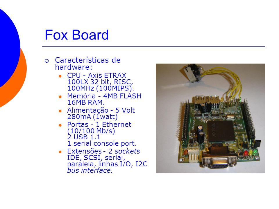 Fox Board Características de hardware: CPU - Axis ETRAX 100LX 32 bit, RISC, 100MHz (100MIPS). Memória - 4MB FLASH 16MB RAM. Alimentação - 5 Volt 280mA