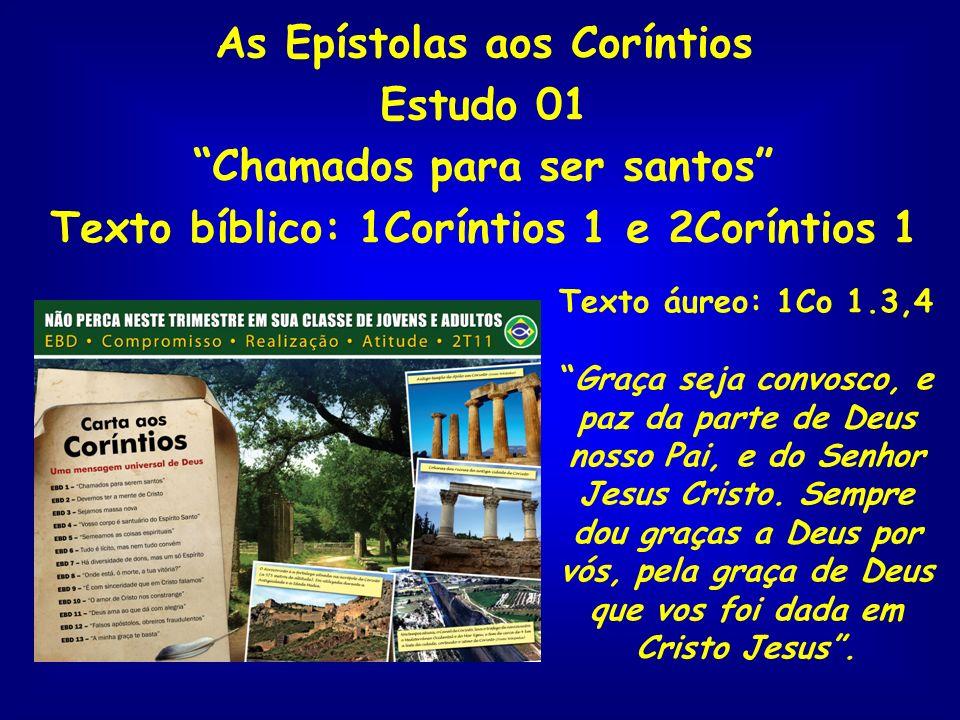 As Epístolas aos Coríntios Estudo 01 Chamados para ser santos Texto bíblico: 1Coríntios 1 e 2Coríntios 1 Texto áureo: 1Co 1.3,4 Graça seja convosco, e