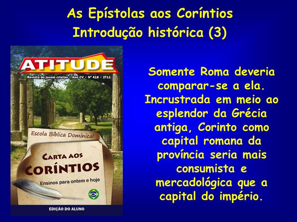As Epístolas aos Coríntios Introdução histórica (3) Somente Roma deveria comparar-se a ela. Incrustrada em meio ao esplendor da Grécia antiga, Corinto