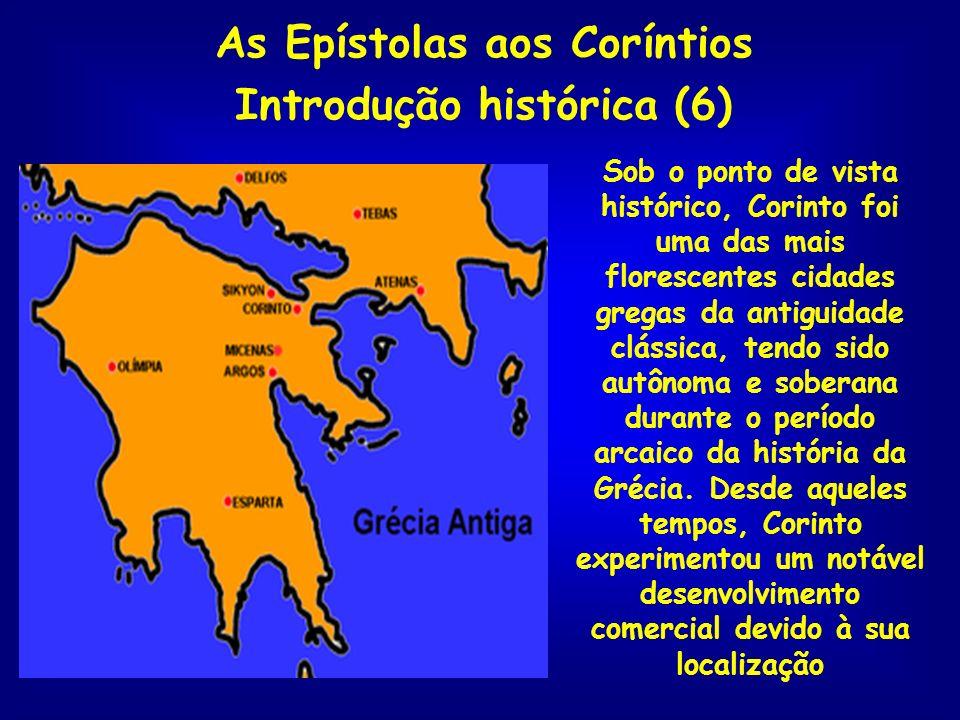 As Epístolas aos Coríntios Introdução histórica (6) Sob o ponto de vista histórico, Corinto foi uma das mais florescentes cidades gregas da antiguidad