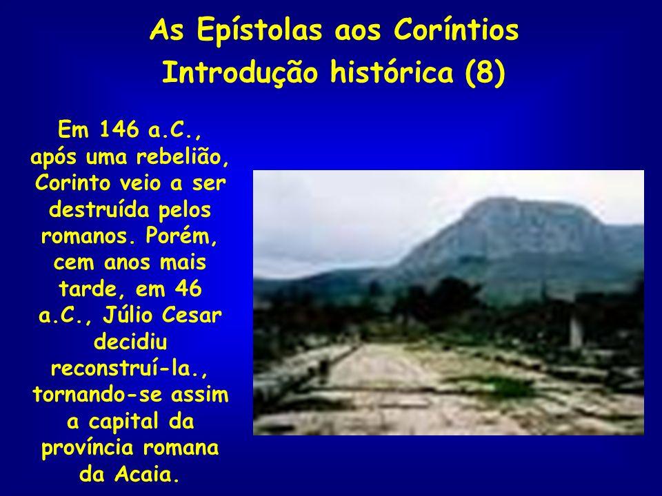 As Epístolas aos Coríntios Introdução histórica (8) Em 146 a.C., após uma rebelião, Corinto veio a ser destruída pelos romanos. Porém, cem anos mais t