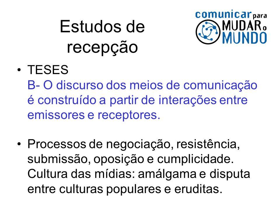Estudos de recepção TESES B- O discurso dos meios de comunicação é construído a partir de interações entre emissores e receptores. Processos de negoci