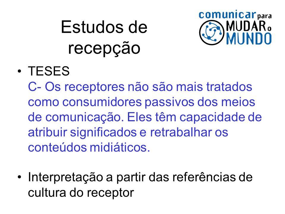 Estudos de recepção TESES C- Os receptores não são mais tratados como consumidores passivos dos meios de comunicação. Eles têm capacidade de atribuir