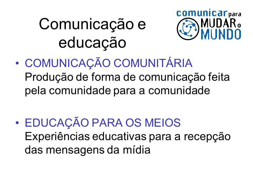 Comunicação e educação COMUNICAÇÃO COMUNITÁRIA Produção de forma de comunicação feita pela comunidade para a comunidade EDUCAÇÃO PARA OS MEIOS Experiê