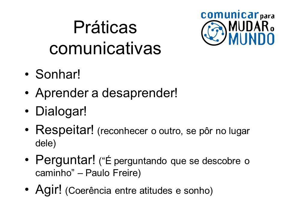 Práticas comunicativas Sonhar! Aprender a desaprender! Dialogar! Respeitar! (reconhecer o outro, se pôr no lugar dele) Perguntar! (É perguntando que s
