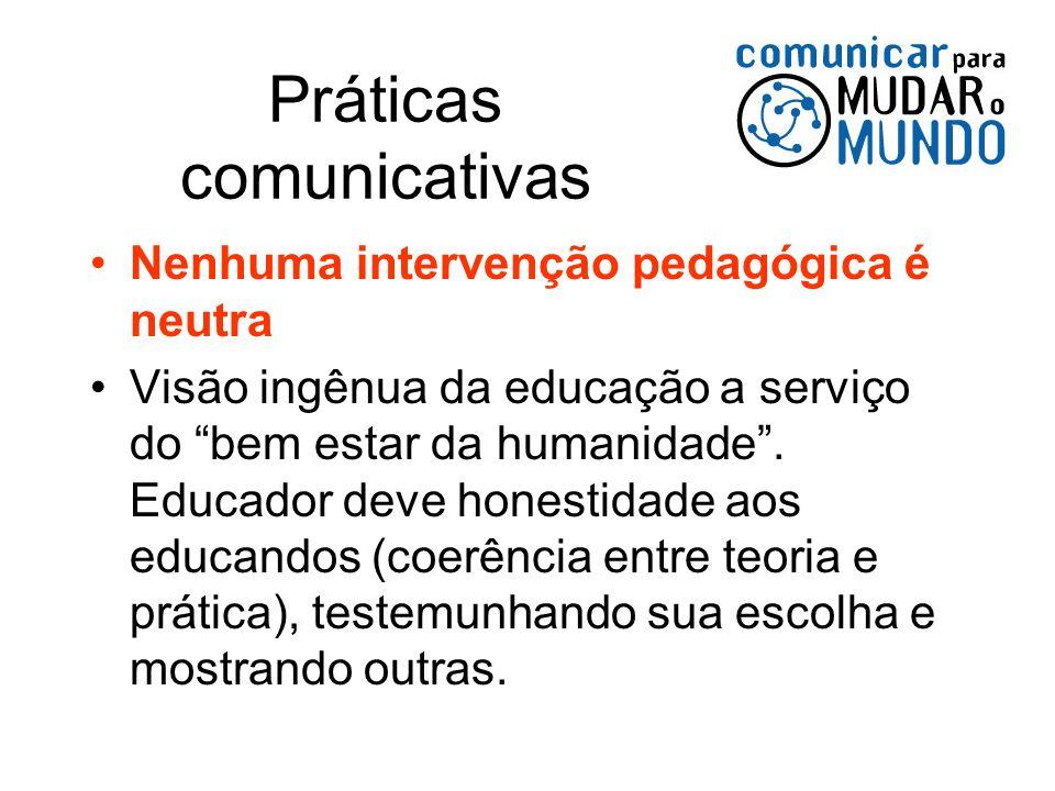 Práticas comunicativas Nenhuma intervenção pedagógica é neutra Visão ingênua da educação a serviço do bem estar da humanidade. Educador deve honestida