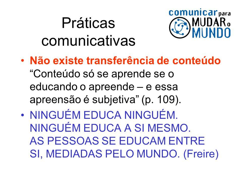 Práticas comunicativas Não existe transferência de conteúdo Conteúdo só se aprende se o educando o apreende – e essa apreensão é subjetiva (p. 109). N