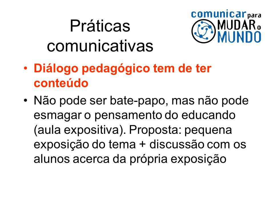 Práticas comunicativas Diálogo pedagógico tem de ter conteúdo Não pode ser bate-papo, mas não pode esmagar o pensamento do educando (aula expositiva).