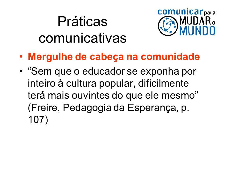 Práticas comunicativas Mergulhe de cabeça na comunidade Sem que o educador se exponha por inteiro à cultura popular, dificilmente terá mais ouvintes d