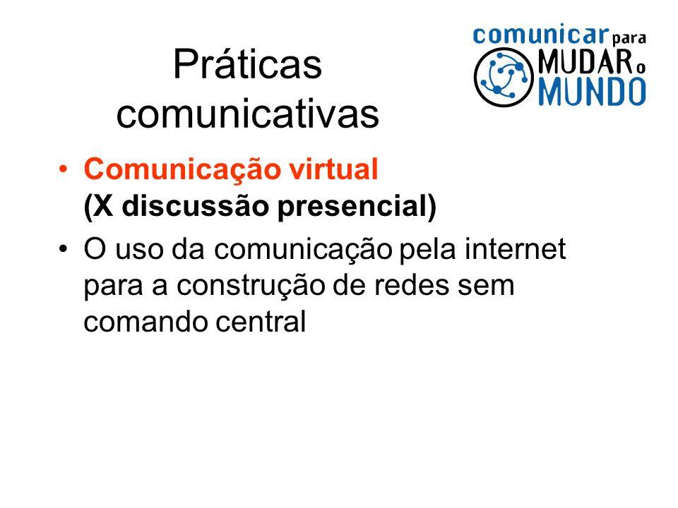 Práticas comunicativas Comunicação virtual (X discussão presencial) O uso da comunicação pela internet para a construção de redes sem comando central