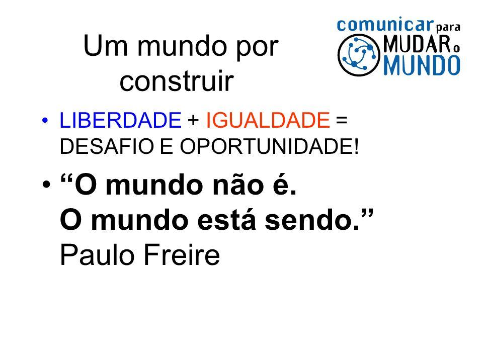 Um mundo por construir LIBERDADE + IGUALDADE = DESAFIO E OPORTUNIDADE! O mundo não é. O mundo está sendo. Paulo Freire